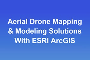 Aerial Drone Mapping & Modeling Solutions With ESRI ArcGIS