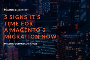 5 Signs It's Time for a Magento 2 Migration Now!