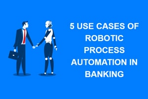 5 Use Cases of Robotic Process Automation in Banking